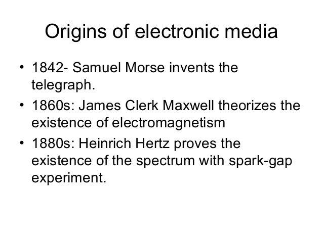 Origins of electronic media• 1842- Samuel Morse invents the  telegraph.• 1860s: James Clerk Maxwell theorizes the  existen...