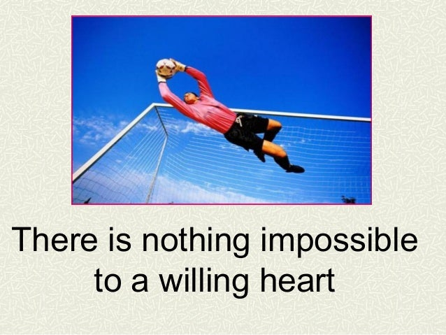 There is nothing impossible to a willing heart