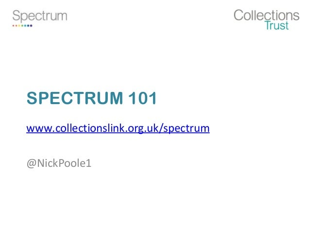 SPECTRUM 101 www.collectionslink.org.uk/spectrum @NickPoole1