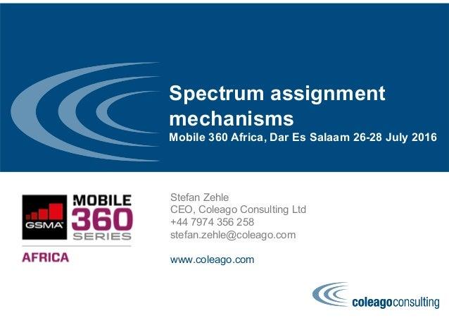 Spectrum assignment mechanisms Mobile 360 Africa, Dar Es Salaam 26-28 July 2016 Stefan Zehle CEO, Coleago Consulting Ltd +...