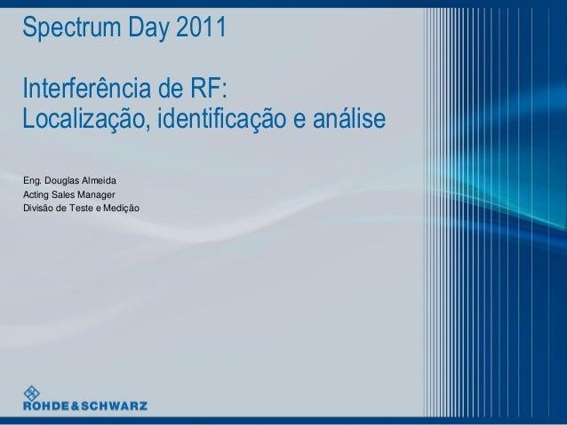 Spectrum Day 2011 Interferência de RF: Localização, identificação e análise Eng. Douglas Almeida Acting Sales Manager Divi...