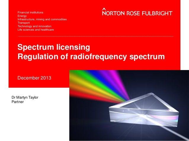 Spectrum licensing Regulation of radiofrequency spectrum December 2013  Dr Martyn Taylor Partner