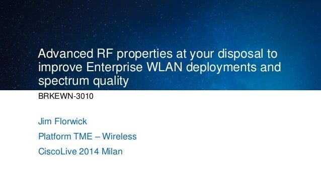 Advanced RF properties at your disposal to improve Enterprise WLAN deployments and spectrum quality BRKEWN-3010 Jim Florwi...