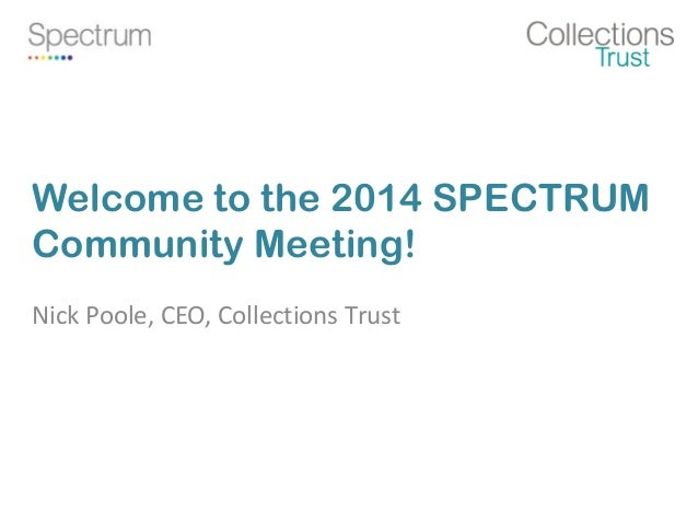 Welcome to the 2014 SPECTRUM Community Meeting! Nick Poole, CEO, Collections Trust