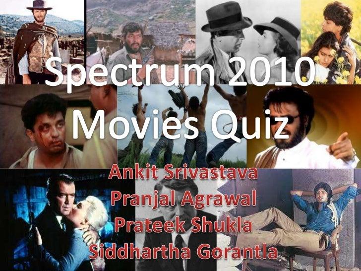Spectrum 2010<br />Movies Quiz<br />AnkitSrivastava<br />PranjalAgrawal<br />PrateekShukla<br />Siddhartha Gorantla<br />