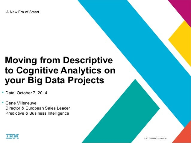 © 2013 IBM Corporation  A New Era of Smart  Moving from Descriptive  to Cognitive Analytics on  your Big Data Projects   ...