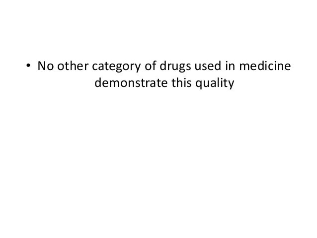 • No other category of drugs used in medicine           demonstrate this quality