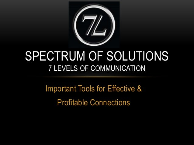 Important Tools for Effective & Profitable Connections SPECTRUM OF SOLUTIONS 7 LEVELS OF COMMUNICATION