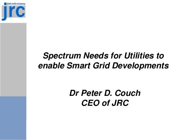 Spectrum Needs for Utilities to enable Smart Grid Developments Dr Peter D. Couch CEO of JRC
