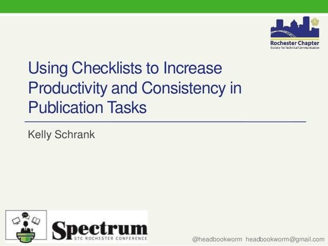 Using Checklists to Increase Productivity and Consistency in Publication Tasks Kelly Schrank @headbookworm headbookworm@gm...