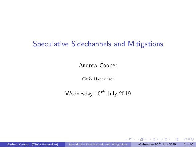 Speculative Sidechannels and Mitigations Andrew Cooper Citrix Hypervisor Wednesday 10th July 2019 Andrew Cooper (Citrix Hy...
