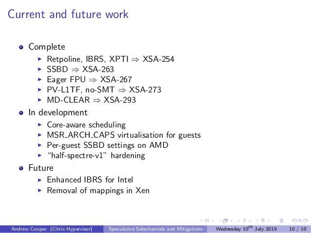 Current and future work Complete Retpoline, IBRS, XPTI ⇒ XSA-254 SSBD ⇒ XSA-263 Eager FPU ⇒ XSA-267 PV-L1TF, no-SMT ⇒ XSA-...