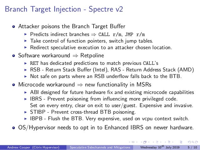 Branch Target Injection - Spectre v2 Attacker poisons the Branch Target Buffer Predicts indirect branches ⇒ CALL r/m, JMP r...