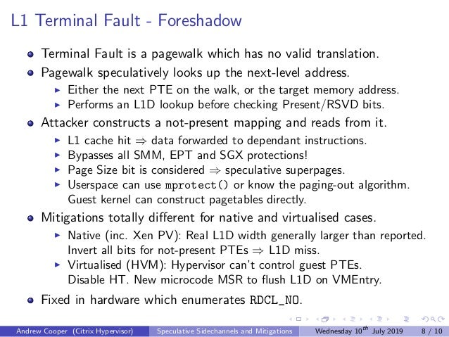 L1 Terminal Fault - Foreshadow Terminal Fault is a pagewalk which has no valid translation. Pagewalk speculatively looks u...