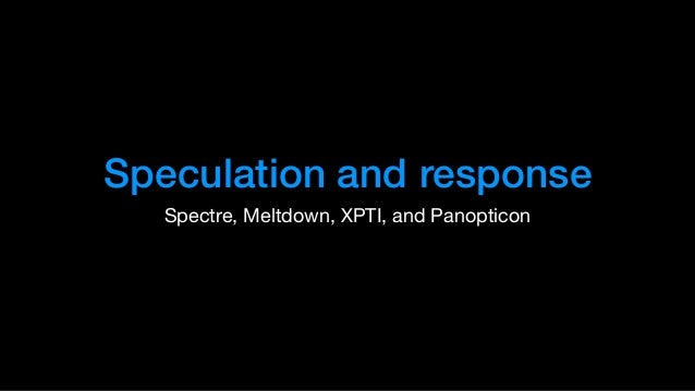 Speculation and response Spectre, Meltdown, XPTI, and Panopticon