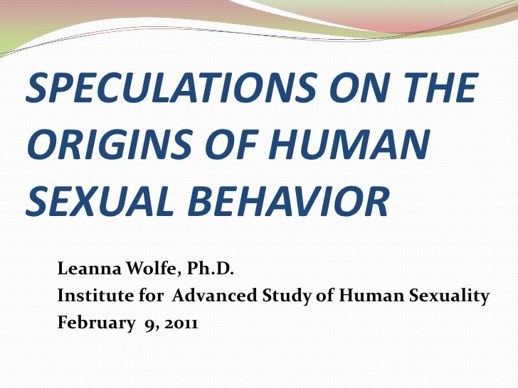 SPECULATIONS ON THE ORIGINS OF HUMAN SEXUAL BEHAVIOR<br />Leanna Wolfe, Ph.D.<br />Institute for  Advanced Study of Human ...