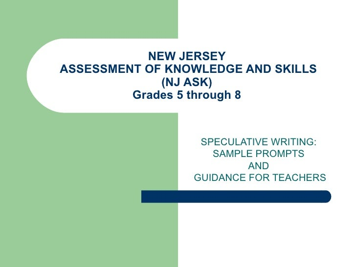 NEW JERSEY  ASSESSMENT OF KNOWLEDGE AND SKILLS (NJ ASK) Grades 5 through 8 SPECULATIVE WRITING:  SAMPLE PROMPTS  AND  GUID...