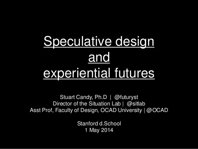 Speculative design and experiential futures Stuart Candy, Ph.D | @futuryst Director of the Situation Lab | @sitlab Asst Pr...