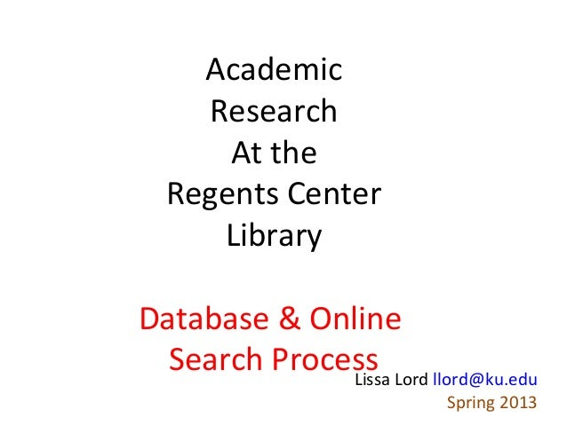 Academic    Research      At the  Regents Center     LibraryDatabase & Online  Search Process Lord llord@ku.edu           ...