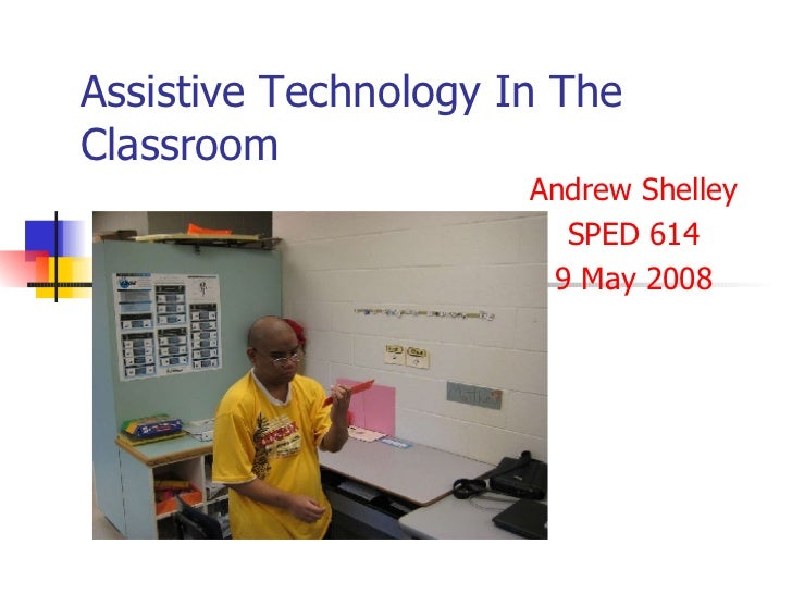 Assistive Technology In The Classroom Andrew Shelley SPED 614 9 May 2008