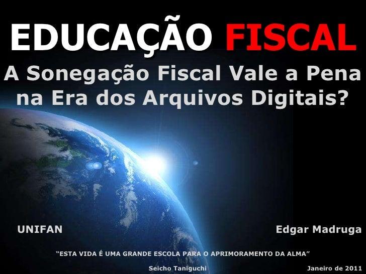 EDUCAÇÃO FISCAL A Sonegação Fiscal Vale a Pena  na Era dos Arquivos Digitais?      UNIFAN                                 ...