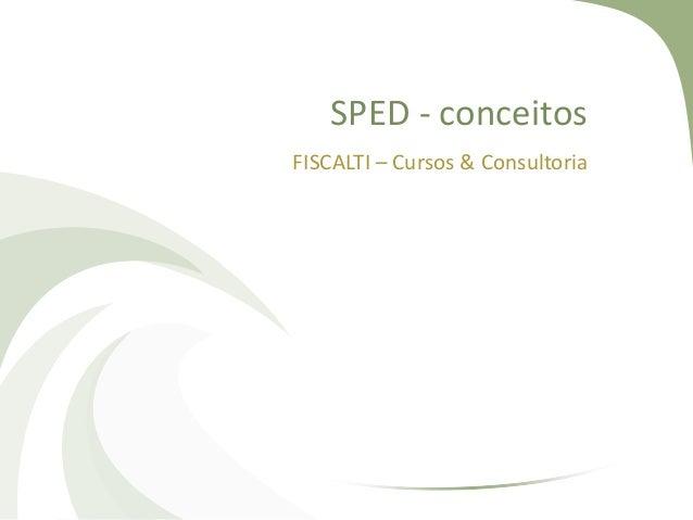 SPED - conceitos FISCALTI – Cursos & Consultoria