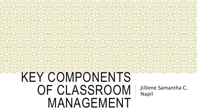 KEY COMPONENTS OF CLASSROOM MANAGEMENT Jilliene Samantha C. Napil