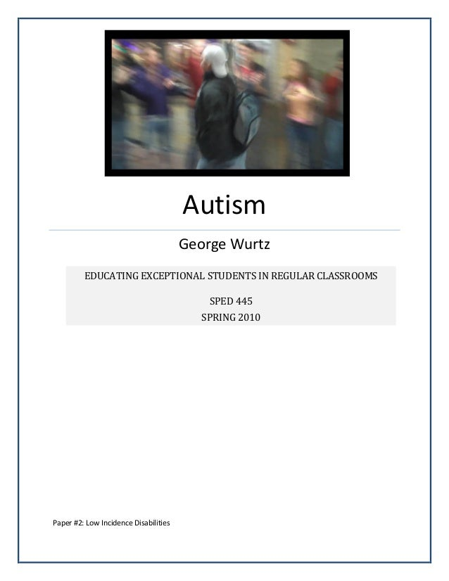 Autism George Wurtz Paper #2: Low Incidence Disabilities EDUCATING EXCEPTIONAL STUDENTS IN REGULAR CLASSROOMS SPED 445 SPR...