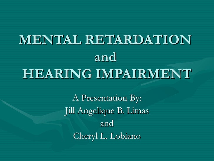 MENTAL RETARDATION         and HEARING IMPAIRMENT        A Presentation By:     Jill Angelique B. Limas                and...