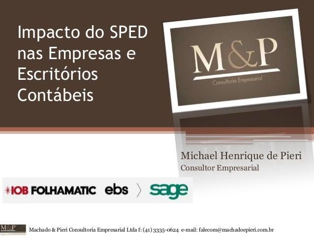 Impacto do SPED nas Empresas e Escritórios Contábeis  Michael Henrique de Pieri Consultor Empresarial  Machado & Pieri Con...