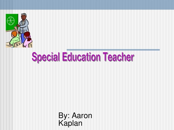 By: Aaron Kaplan Special Education Teacher