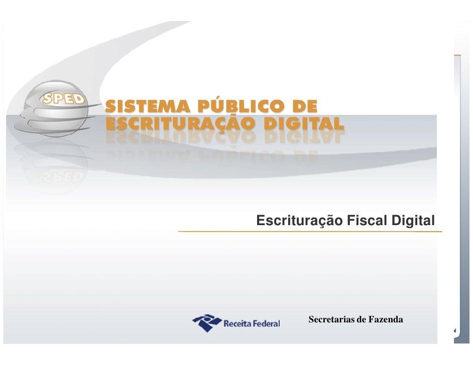 Escrituração Fiscal Digital                                      Secretarias de Fazenda Sistema Público de Escrituração Di...