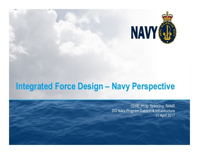 Integrated Force Design – Navy Perspective CDRE Philip Spedding, RANR DG Navy Program Support & Infrastructure 11 April 20...