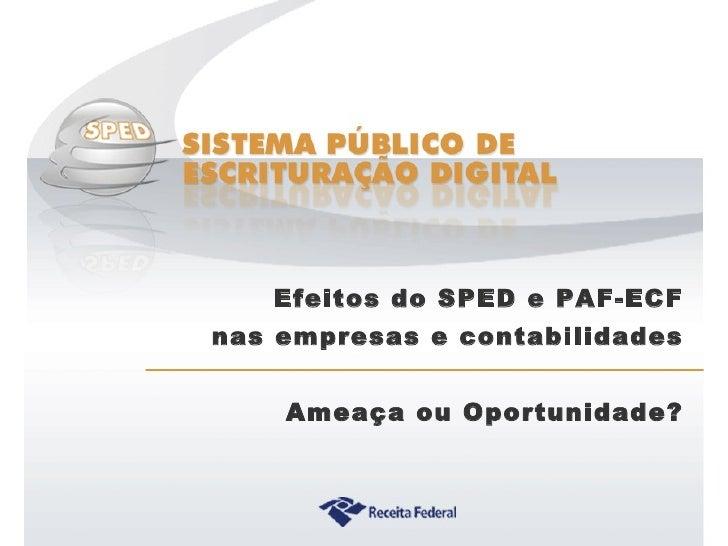 Efeitos do SPED e PAF-ECF nas empresas e contabilidades Ameaça ou Oportunidade?