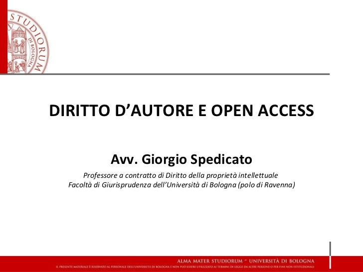 DIRITTO D'AUTORE E OPEN ACCESS Avv. Giorgio Spedicato Professore a contratto di Diritto della proprietà intellettuale  Fac...