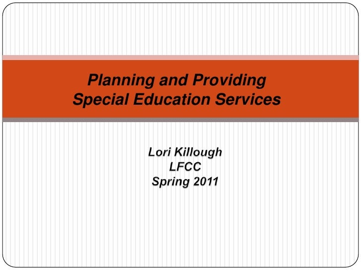 Planning and Providing Special Education Services<br />Lori Killough<br />LFCC<br />Spring 2011<br />