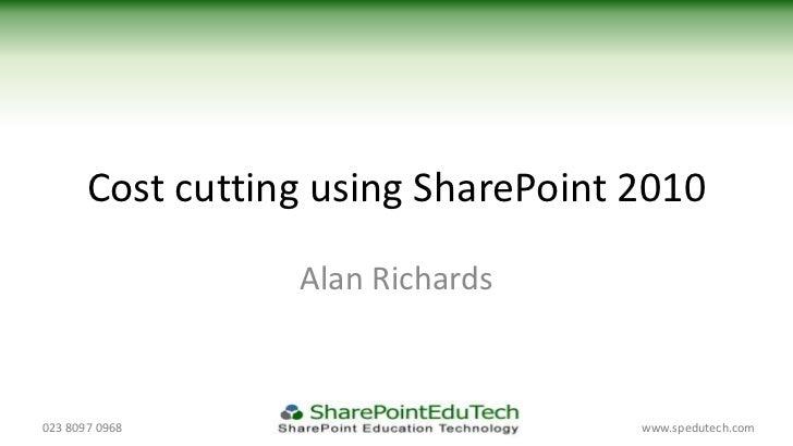 Cost cutting using SharePoint 2010                  Alan Richards023 8097 0968                        www.spedutech.com