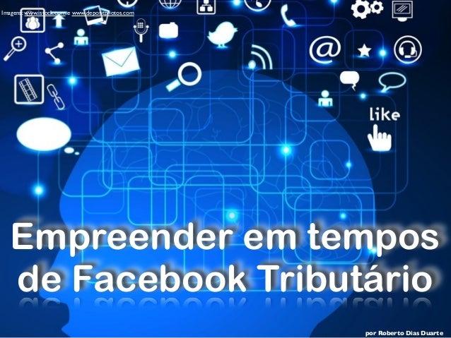 por Roberto Dias Duarte Imagens: www.istock.com e www.depositphotos.com Empreender em tempos de Facebook Tributário