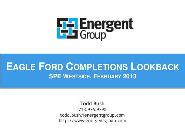 EAGLE FORD COMPLETIONS LOOKBACK  SPE WESTSIDE, FEBRUARY 2013  Todd Bush  713.936.9290  todd.bush@energentgroup.com  http:/...