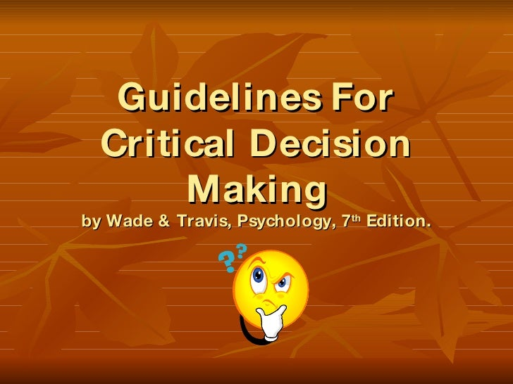 Guidelines For Critical Decision Making by Wade & Travis, Psychology, 7 th  Edition.