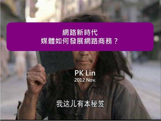 網路新時代 媒體如何發展網路商務?  PK Lin 2012 Nov.