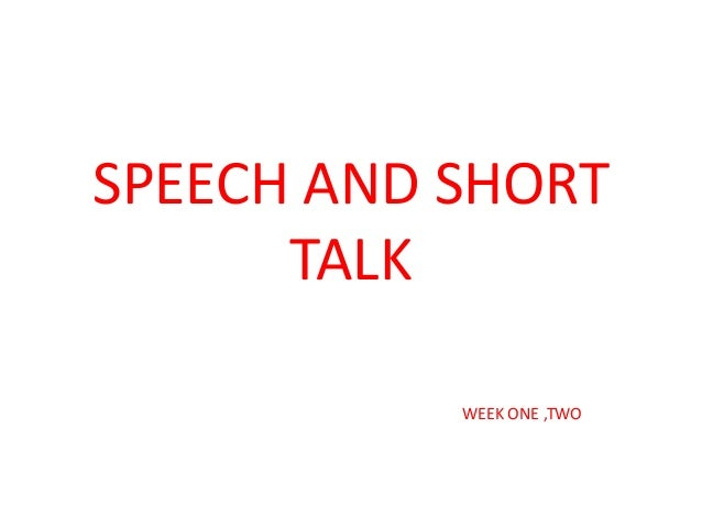SPEECH AND SHORT TALK WEEK ONE ,TWO