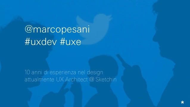 @marcopesani #uxdev #uxe 10 anni di esperienza nel design attualmente UX Architect @ Sketchin