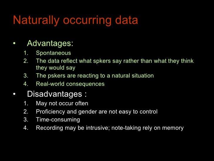 Naturally occurring data <ul><li>Advantages:  </li></ul><ul><ul><li>Spontaneous  </li></ul></ul><ul><ul><li>The data refle...