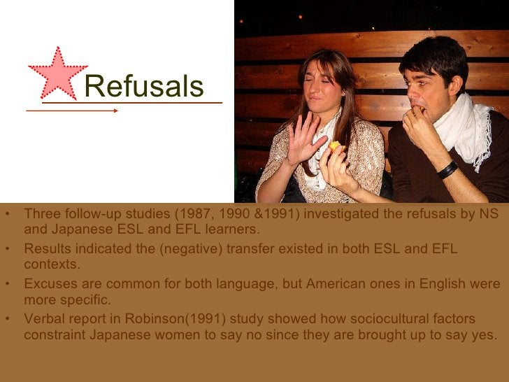 Refusals  <ul><li>Three follow-up studies (1987, 1990 &1991) investigated the refusals by NS and Japanese ESL and EFL lear...