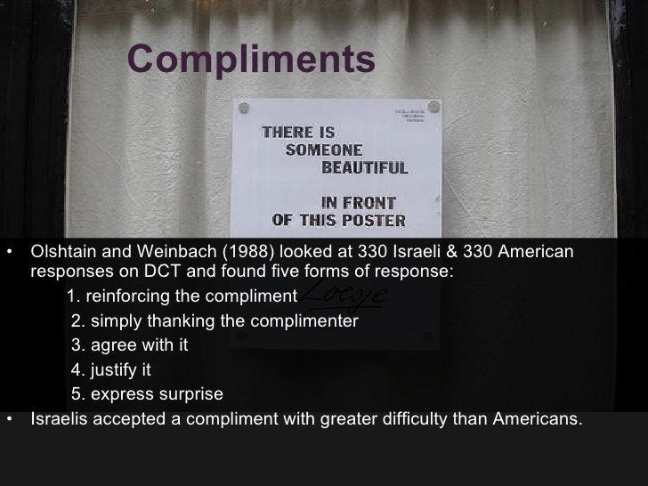 Compliments  <ul><li>Olshtain and Weinbach (1988) looked at 330 Israeli & 330 American responses on DCT and found five for...