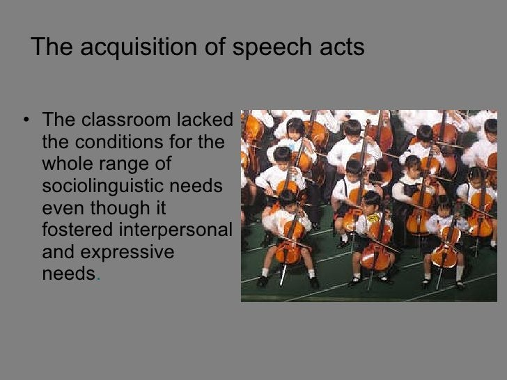 The acquisition of speech acts <ul><li>The classroom lacked the conditions for the whole range of sociolinguistic needs ev...