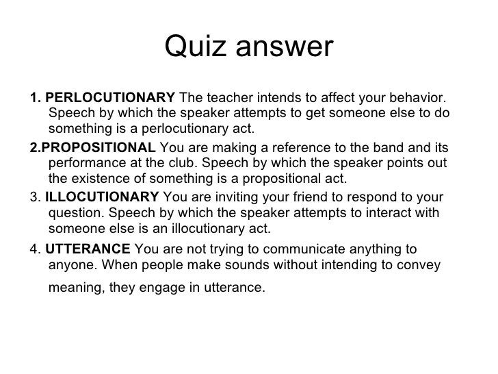 Quiz answer <ul><li>1. PERLOCUTIONARY  The teacher intends to affect your behavior. Speech by which the speaker attempts t...
