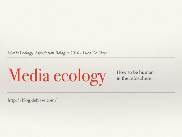 Media Ecology Association Bologna 2016 - Luca De Biase Media ecology How to be human in the infosphere http://blog.debiase...