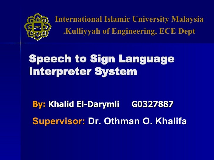 By:   Khalid El-Darymli  G0327887 Speech to Sign Language Interpreter System Supervisor:   Dr. Othman O. Khalifa Internati...